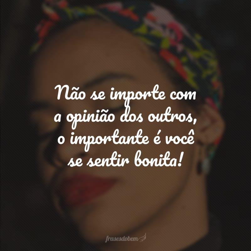 Não se importe com a opinião dos outros, o importante é você se sentir bonita!