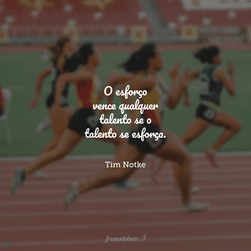 O esforço vence qualquer talento se o talento se esforça.