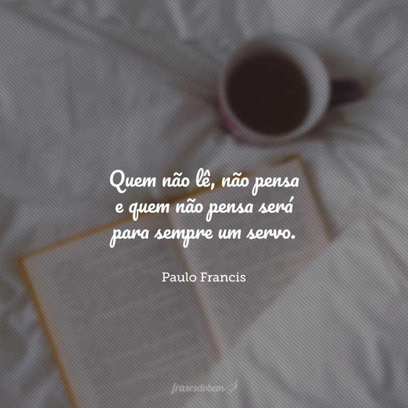 Quem não lê, não pensa e quem não pensa será para sempre um servo.