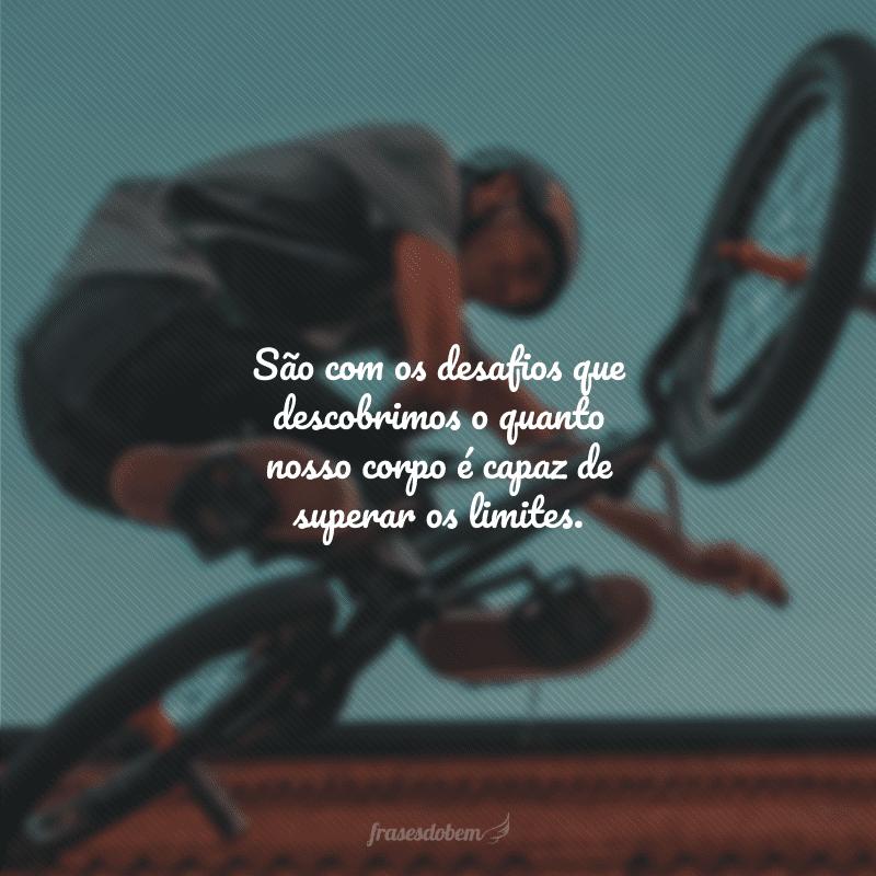 São com os desafios que descobrimos o quanto nosso corpo é capaz de superar os limites.