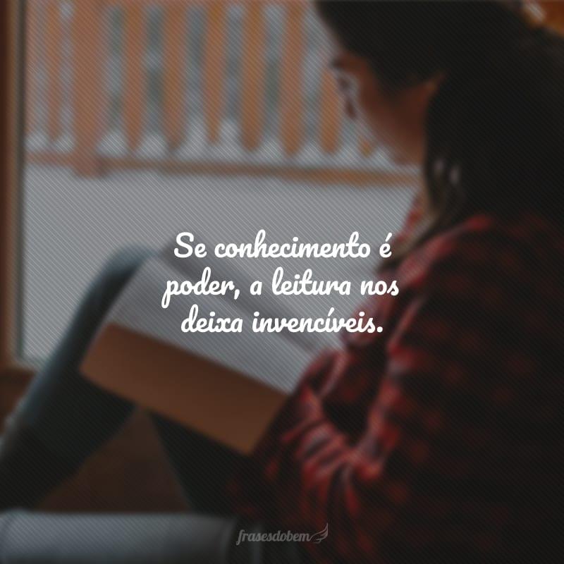 Se conhecimento é poder, a leitura nos deixa invencíveis.