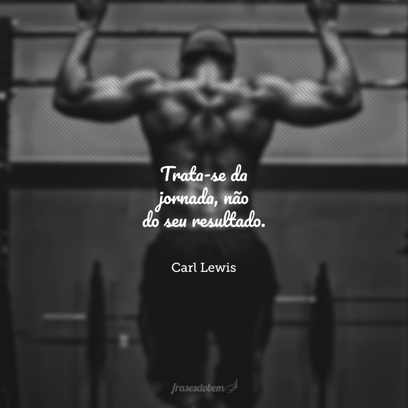 Trata-se da jornada, não do seu resultado.