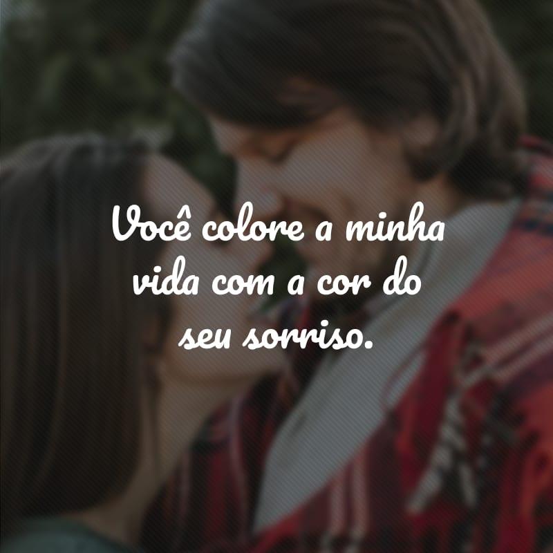 Você colore a minha vida com a cor do seu sorriso.