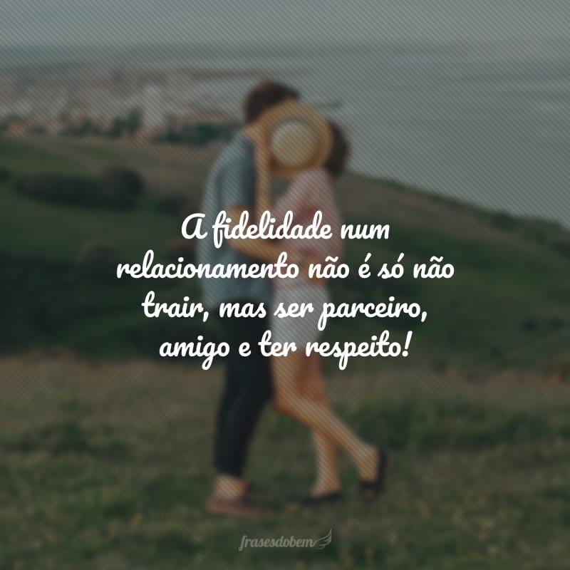 A fidelidade num relacionamento não é só não trair, mas ser parceiro, amigo e ter respeito!