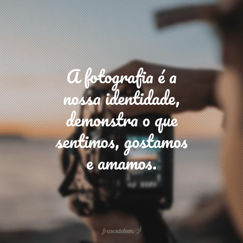 A fotografia é a nossa identidade, demonstra o que sentimos, gostamos e amamos.