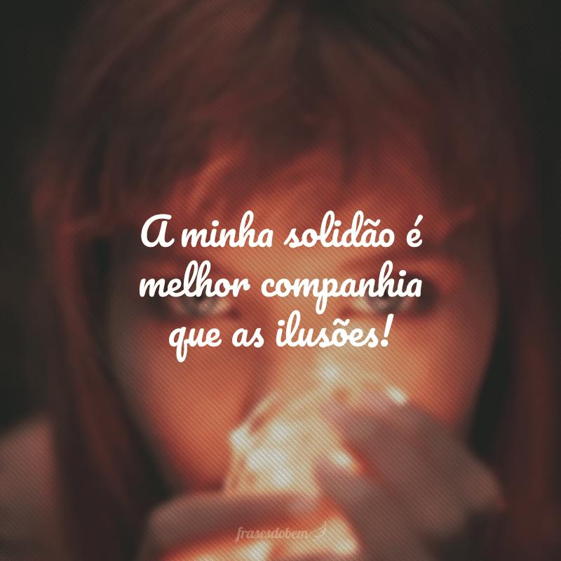 A minha solidão é melhor companhia que as ilusões!