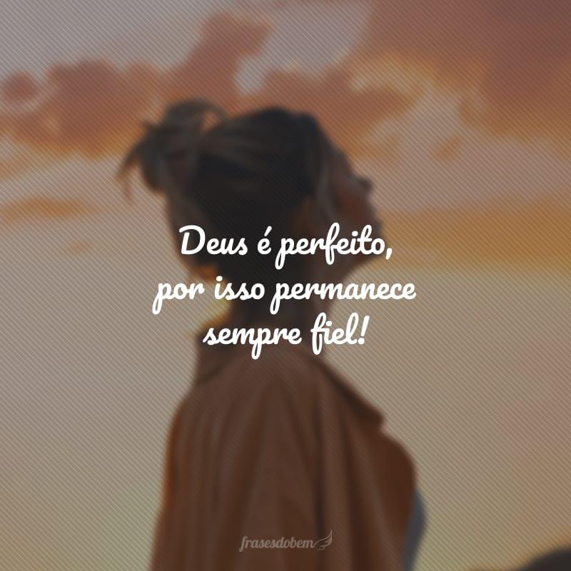 Deus é perfeito, por isso permanece sempre fiel!