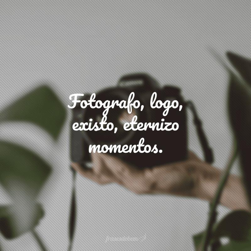 Fotografo, logo, existo, eternizo momentos.