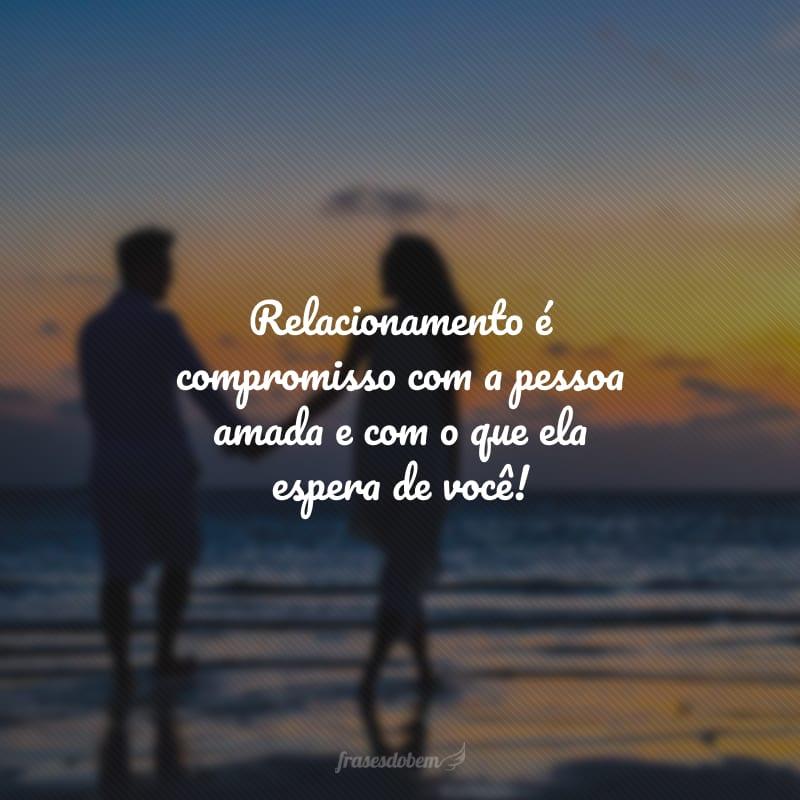 Relacionamento é compromisso com a pessoa amada e com o que ela espera de você!