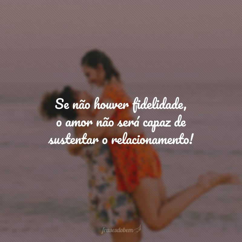 Se não houver fidelidade, o amor não será capaz de sustentar o relacionamento!