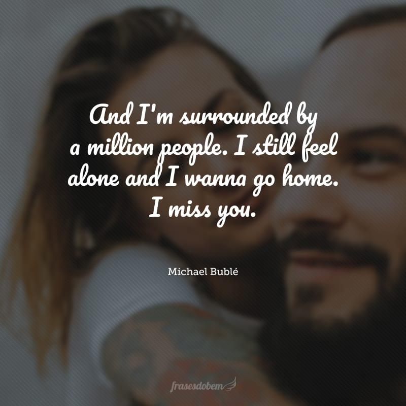 And I'm surrounded by a million people. I still feel alone and I wanna go home. I miss you. (Estou cercado por um milhão de pessoas e ainda me sinto sozinho, quero ir para casa. Sinto saudades.)
