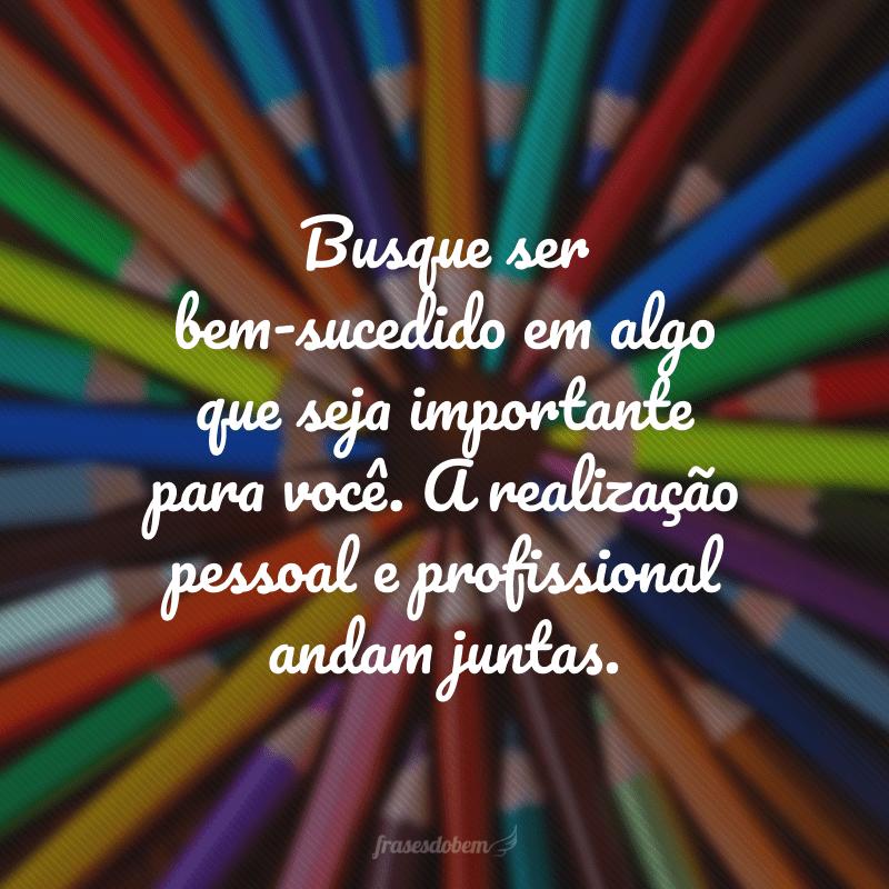 Busque sem bem-sucedido em algo que seja importante para você. A realização pessoal e profissional andam juntas.