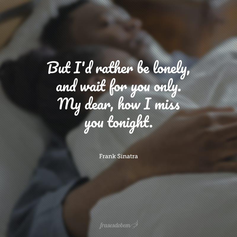 But I'd rather be lonely, and wait for you only. My dear, how I miss you tonight. (Mas eu preferia estar sozinho e esperar por você. Meu bem, sinto saudades suas hoje.)