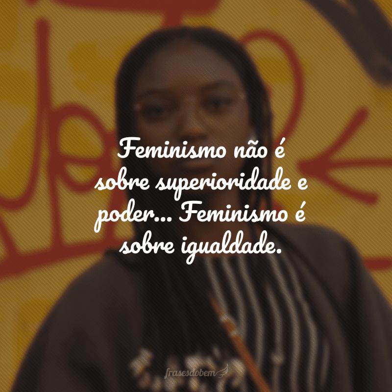 Feminismo não é sobre superioridade e poder... Feminismo é sobre igualdade.