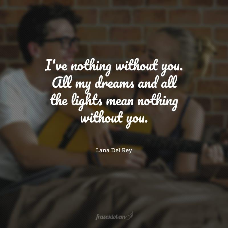 I've nothing without you. All my dreams and all the lights mean nothing without you. (Eu não sou nada sem você. Todos os meus sonhos e luzes significam nada sem você.)