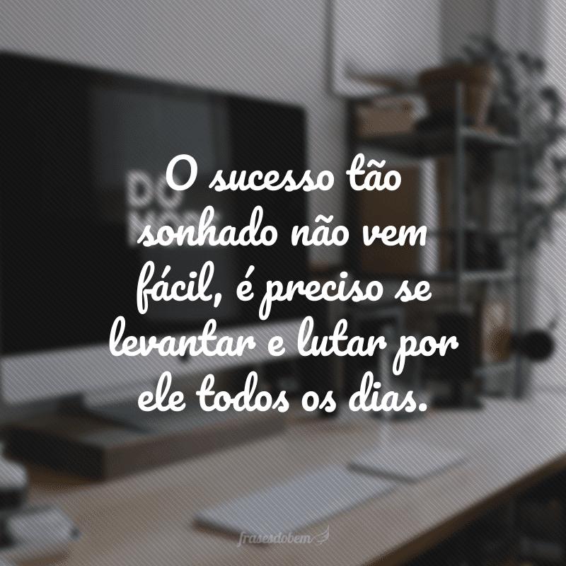 O sucesso tão sonhado não vem fácil, é preciso se levantar e lutar por ele todos os dias.