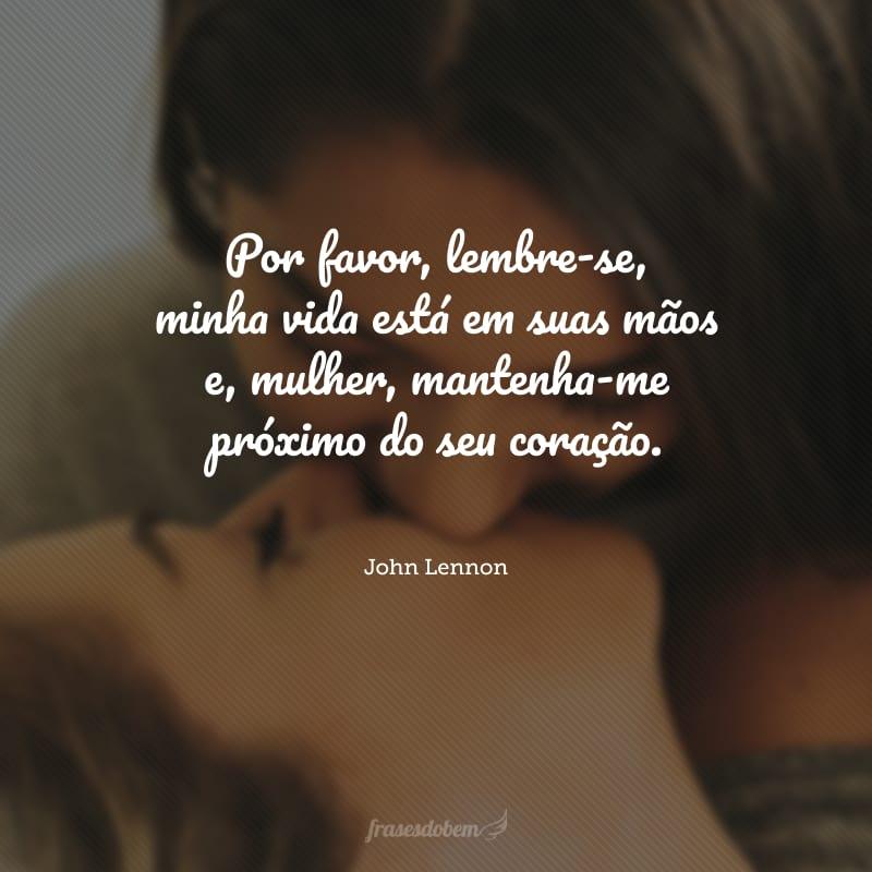 Por favor, lembre-se, minha vida está em suas mãos e, mulher, mantenha-me próximo do seu coração.