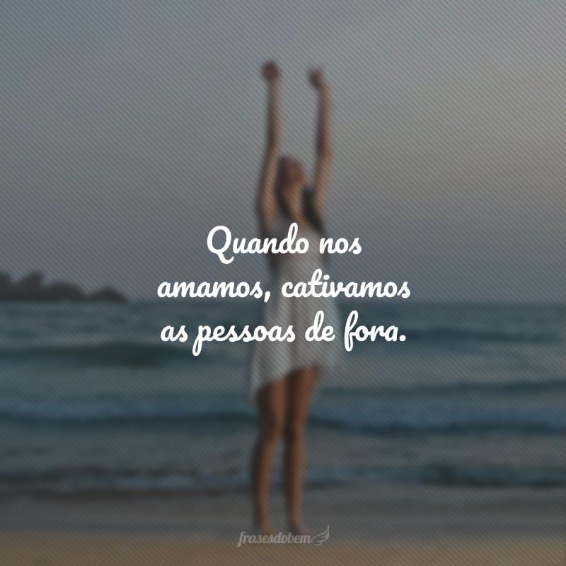 Quando nos amamos, cativamos as pessoas de fora.