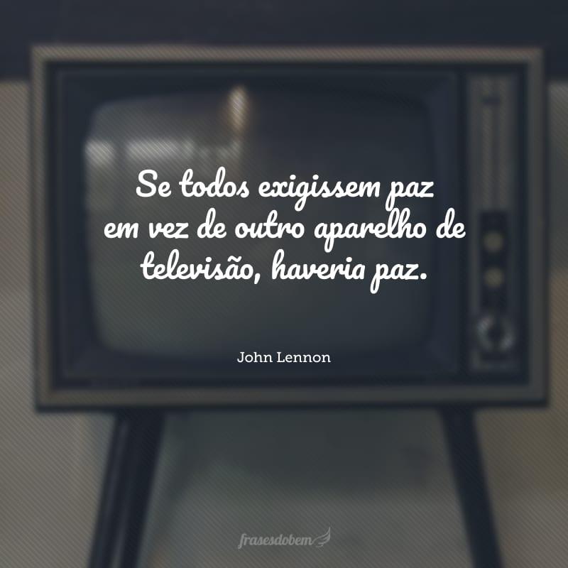 Se todos exigissem paz em vez de outro aparelho de televisão, haveria paz.