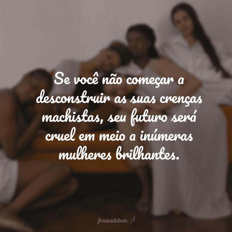 Se você não começar a desconstruir as suas crenças machistas, seu futuro será cruel em meio a inúmeras mulheres brilhantes.