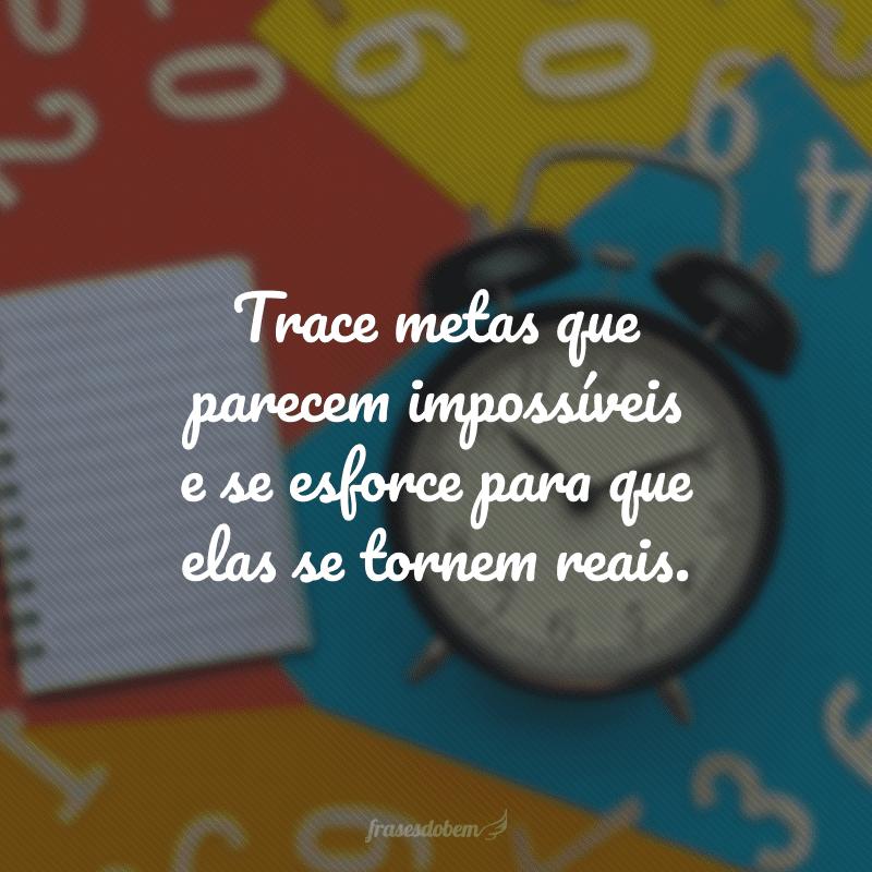 Trace metas que parecem impossíveis e se esforce para que elas se tornem reais.