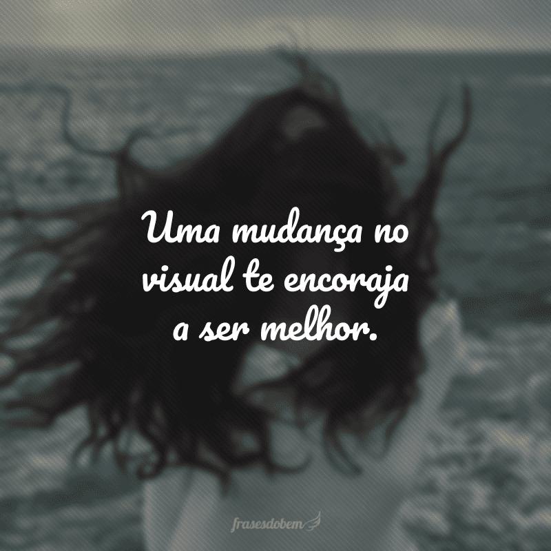 Uma mudança no visual te encoraja a ser melhor.
