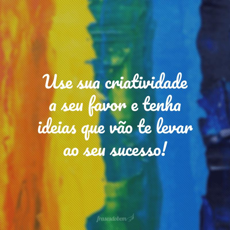 Use sua criatividade a seu favor e tenha ideias que vão te levar ao seu sucesso!