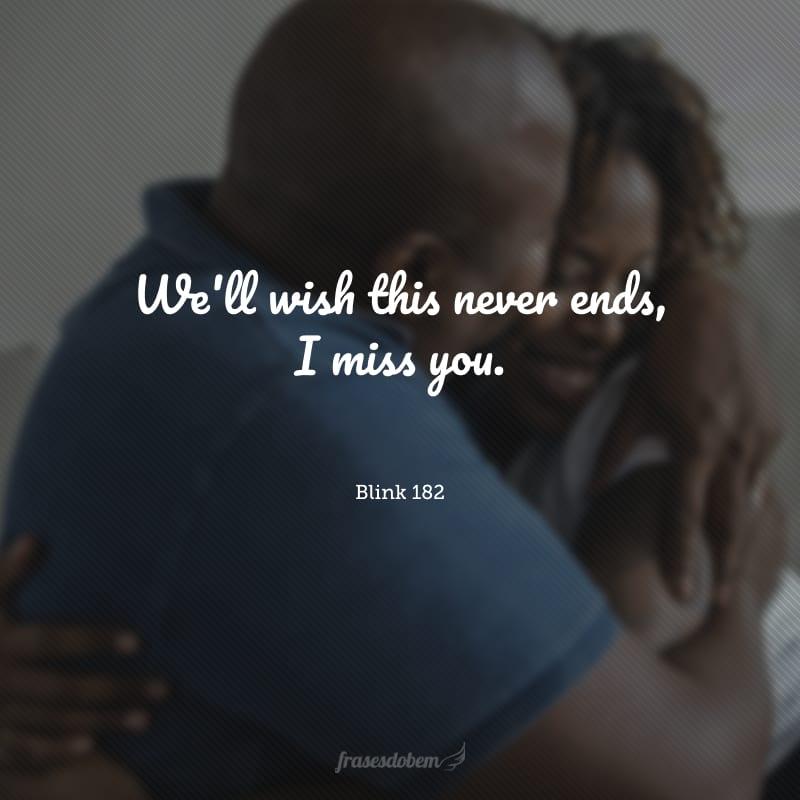 We'll wish this never ends, I miss you. (Desejaremos que isto nunca acabe, sinto sua falta.)
