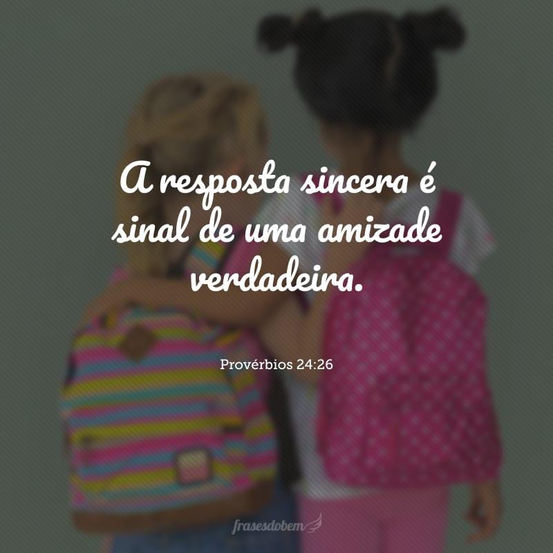 A resposta sincera é sinal de uma amizade verdadeira.