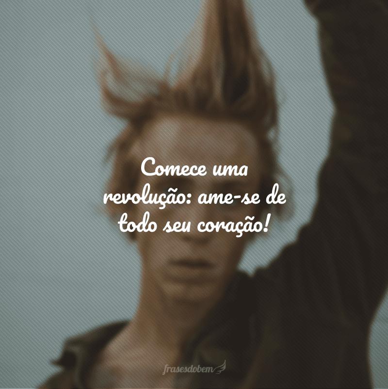 Comece uma revolução: ame-se de todo seu coração!