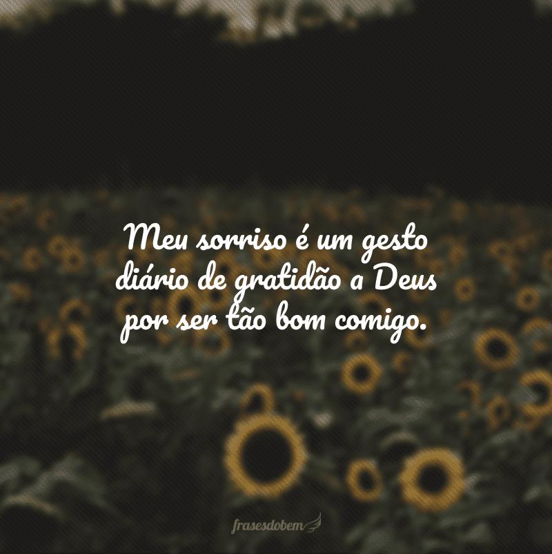 Meu sorriso é um gesto diário de gratidão a Deus por ser tão bom comigo.