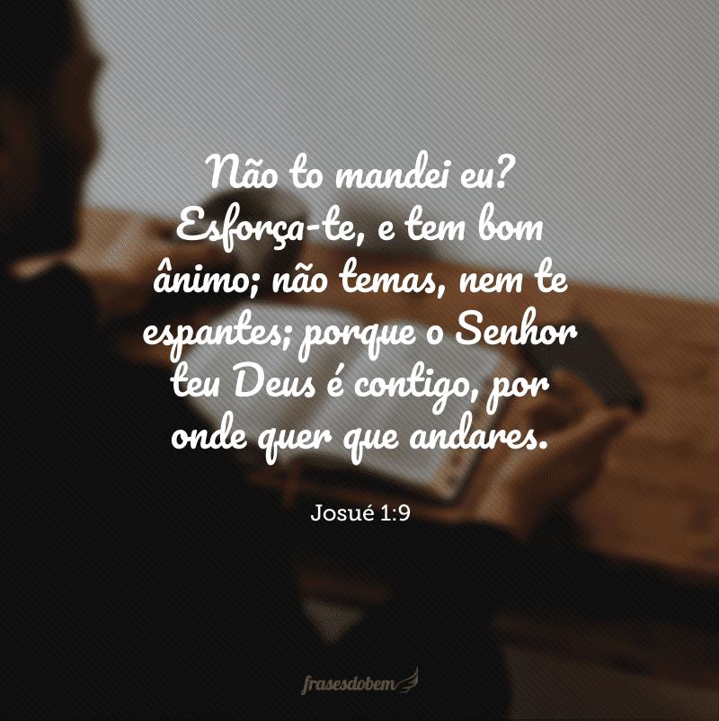 Não to mandei eu? Esforça-te, e tem bom ânimo; não temas, nem te espantes; porque o Senhor teu Deus é contigo, por onde quer que andares.