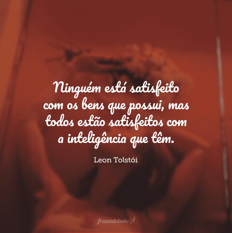 Ninguém está satisfeito com os bens que possui, mas todos estão satisfeitos com a inteligência que têm.