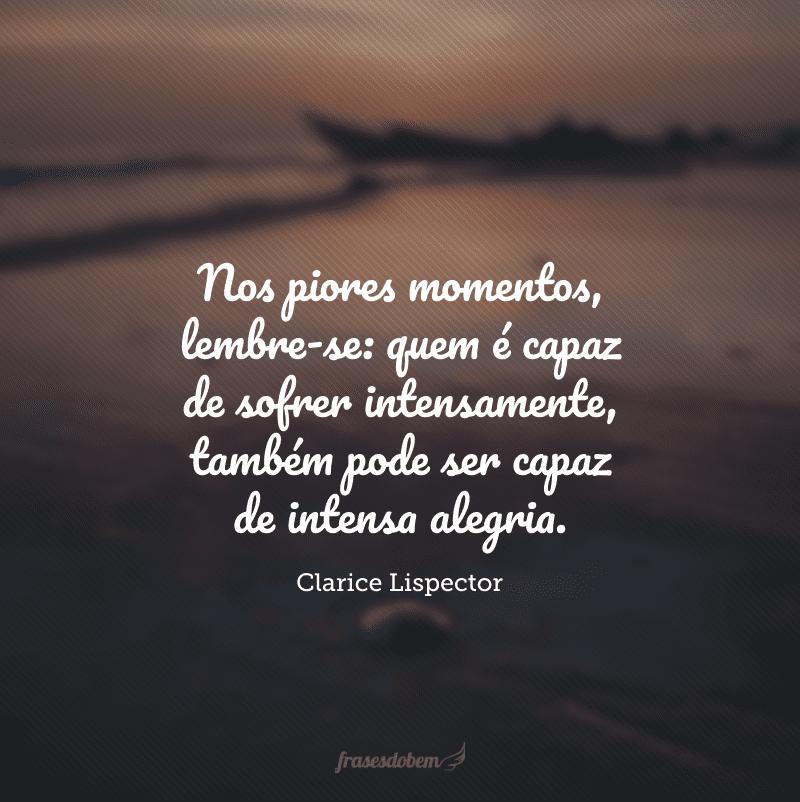 Nos piores momentos, lembre-se: quem é capaz de sofrer intensamente, também pode ser capaz de intensa alegria.