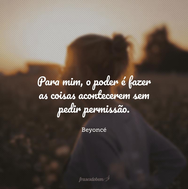 Para mim, o poder é fazer as coisas acontecerem sem pedir permissão.