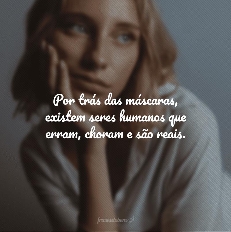 Por trás das máscaras, existem seres humanos que erram, choram e são reais.