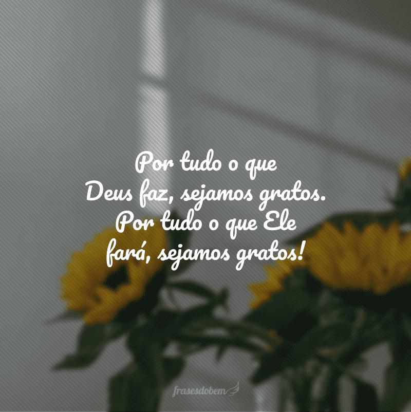 Por tudo o que Deus faz, sejamos gratos. Por tudo o que Ele fará, sejamos gratos!