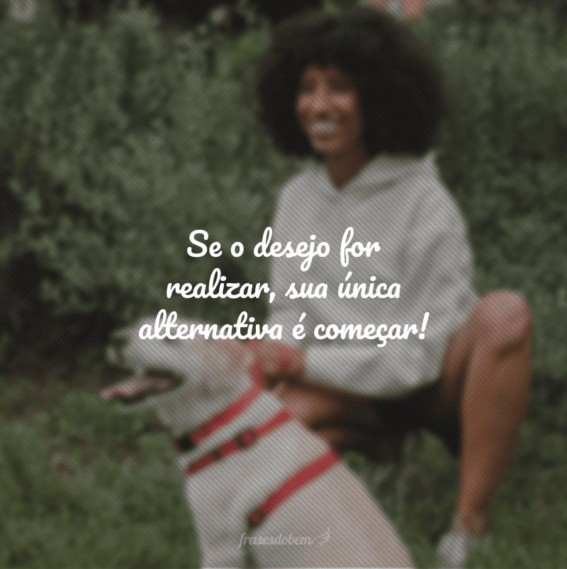 Se o desejo for realizar, sua única alternativa é começar!