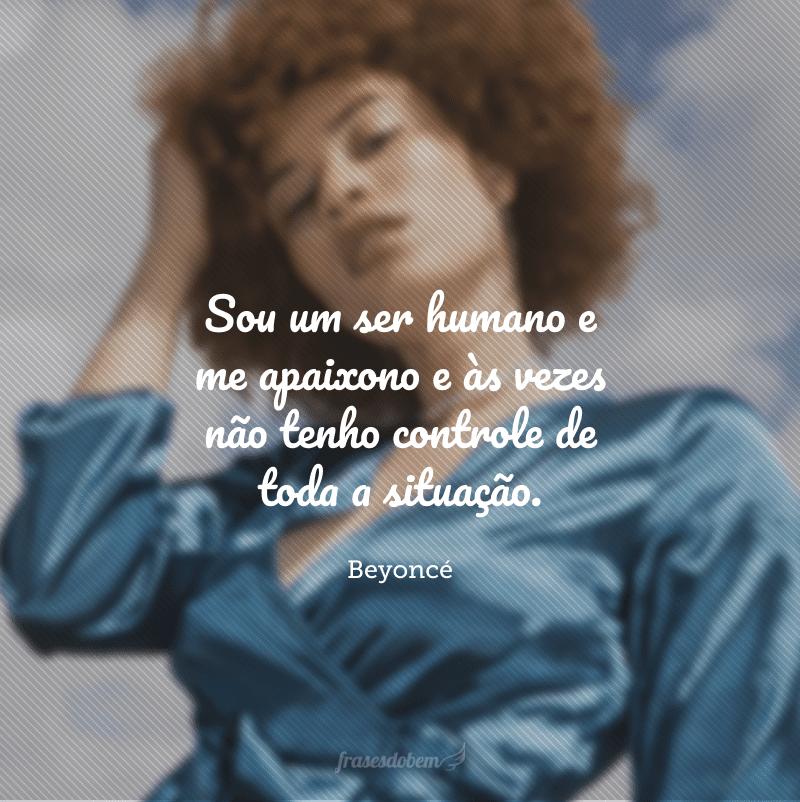 Sou um ser humano e me apaixono e às vezes não tenho controle de toda a situação.