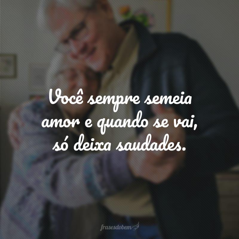Você sempre semeia amor e quando se vai, só deixa saudades.