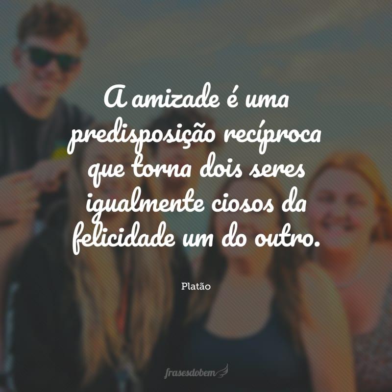A amizade é uma predisposição recíproca que torna dois seres igualmente ciosos da felicidade um do outro.