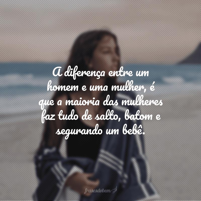 A diferença entre um homem e uma mulher, é que a maioria das mulheres faz tudo de salto, batom e segurando um bebê.