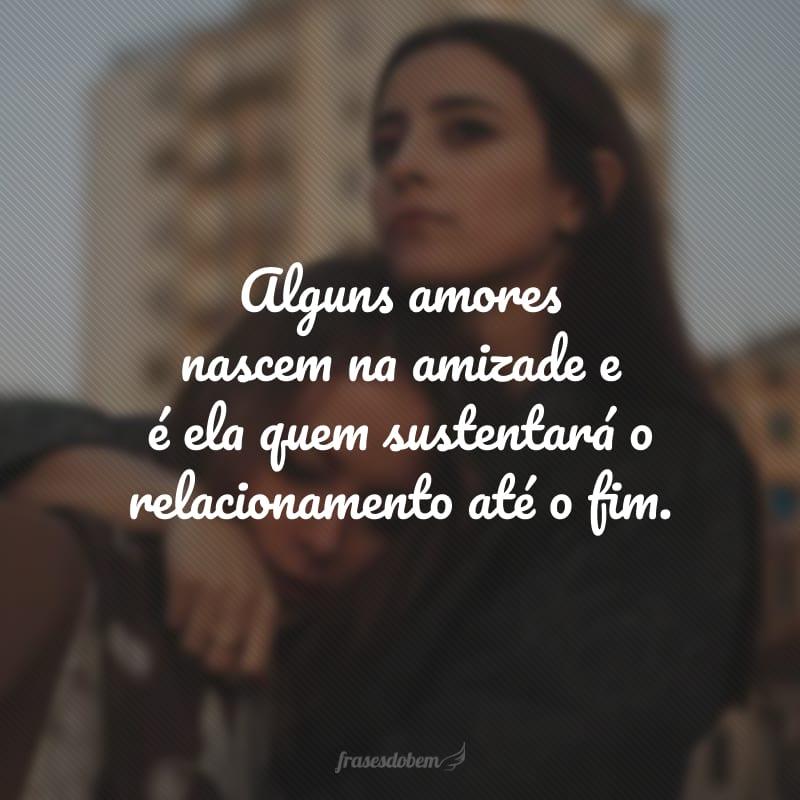 Alguns amores nascem na amizade e é ela quem sustentará o relacionamento até o fim.
