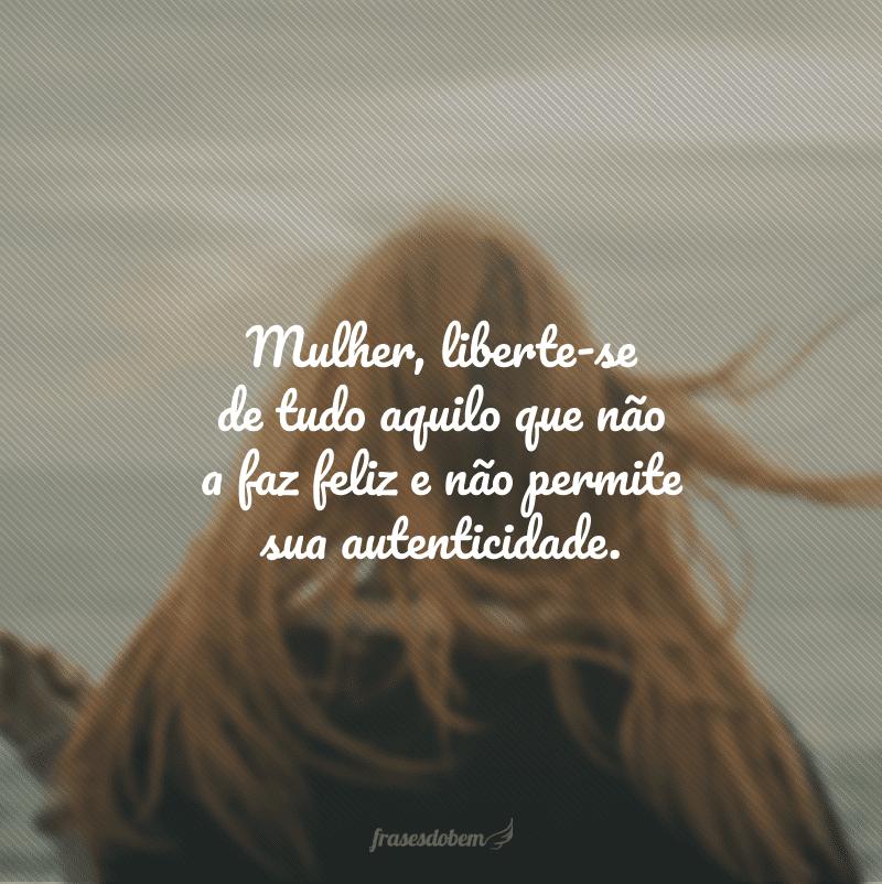 Mulher, liberte-se de tudo aquilo que não a faz feliz e não permite sua autenticidade.