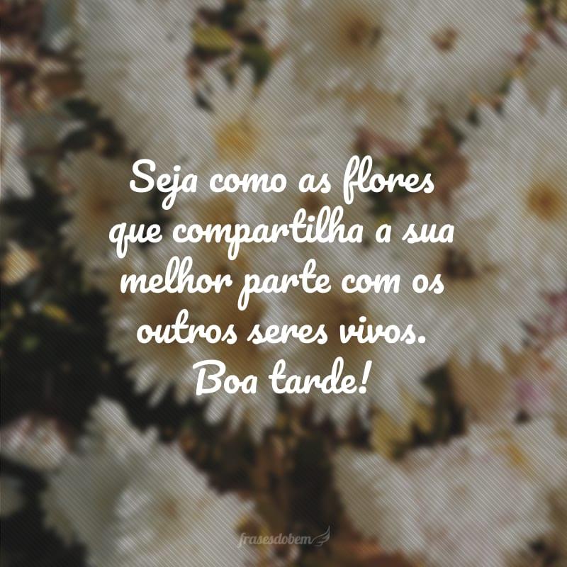 Seja como as flores que compartilha a sua melhor parte com os outros seres vivos. Boa tarde!