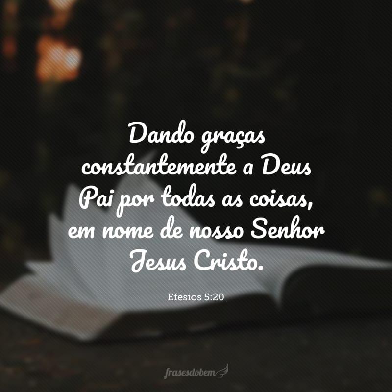 Dando graças constantemente a Deus Pai por todas as coisas, em nome de nosso Senhor Jesus Cristo.
