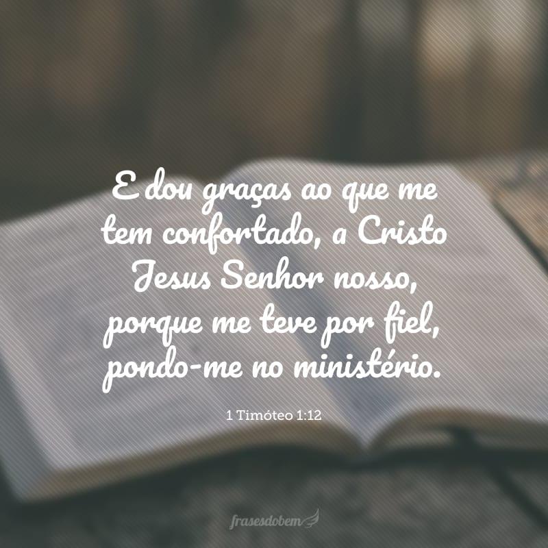 E dou graças ao que me tem confortado, a Cristo Jesus Senhor nosso, porque me teve por fiel, pondo-me no ministério.