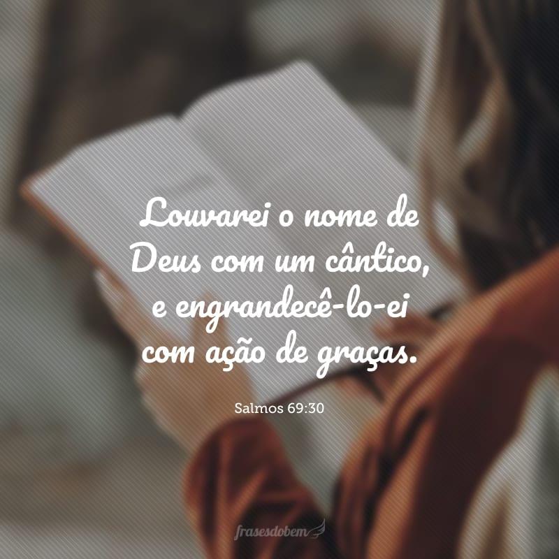 Louvarei o nome de Deus com um cântico, e engrandecê-lo-ei com ação de graças.