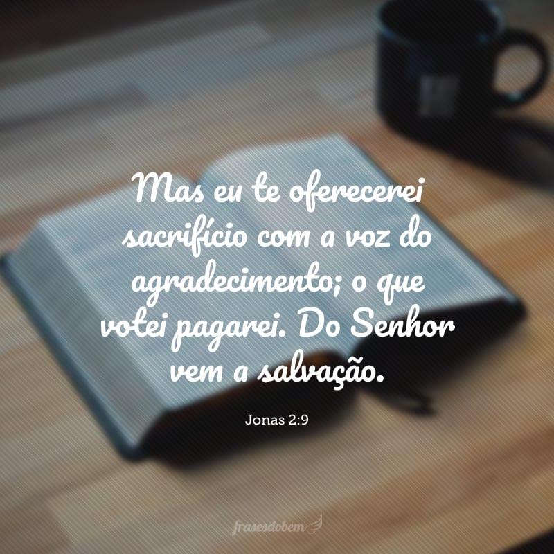 Mas eu te oferecerei sacrifício com a voz do agradecimento; o que votei pagarei. Do Senhor vem a salvação.