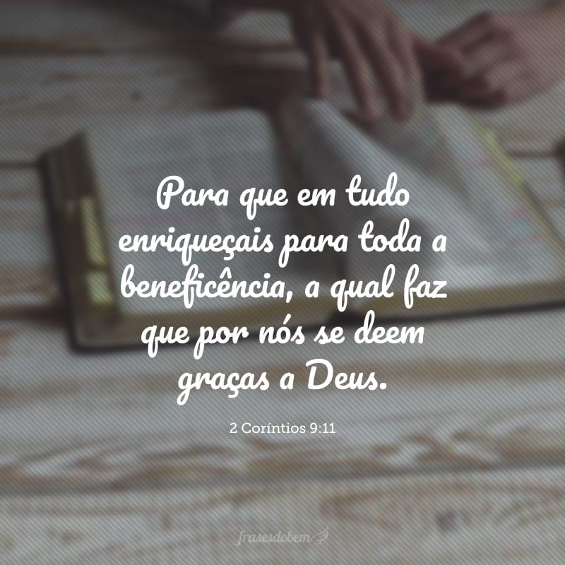 Para que em tudo enriqueçais para toda a beneficência, a qual faz que por nós se deem graças a Deus.